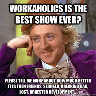 Workaholics is the best show ever? please tell me more about how much better it is then Friends, Seinfeld, Breaking bad, lost, Arrested Development... - Workaholics is the best show ever? please tell me more about how much better it is then Friends, Seinfeld, Breaking bad, lost, Arrested Development...  Condescending Wonka