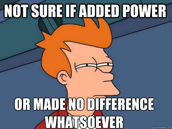 not sure if added power or made no difference whatsoever
