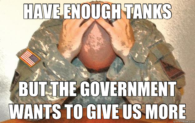 HAVE ENOUGH TANKS BUT THE GOVERNMENT WANTS TO GIVE US MORE