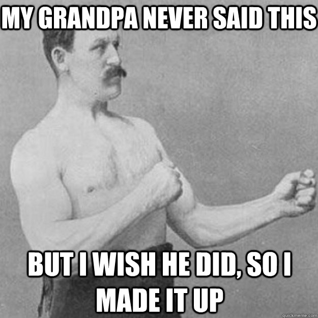 my grandpa never said this but i wish he did, so i made it up - my grandpa never said this but i wish he did, so i made it up  overly manly man