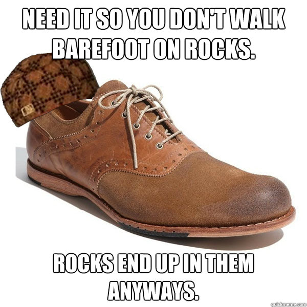 Need it so you don't walk barefoot on rocks. Rocks end up in them anyways.