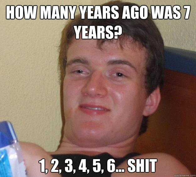 How many years ago was 7 years? 1, 2, 3, 4, 5, 6... Shit - How many years ago was 7 years? 1, 2, 3, 4, 5, 6... Shit  10 Guy