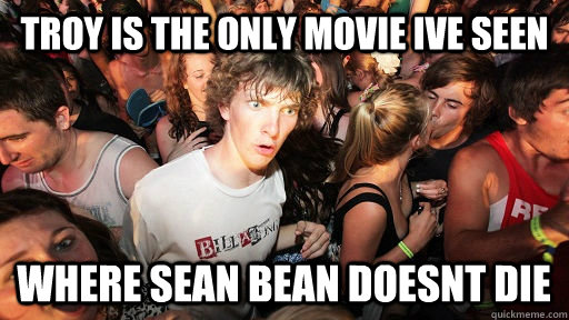 Troy Is the only movie ive seen  where sean bean doesnt die - Troy Is the only movie ive seen  where sean bean doesnt die  Sudden Clarity Clarence