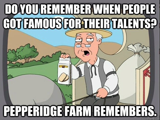 DO YOU REMEMBER WHEN PEOPLE GOT FAMOUS FOR THEIR TALENTS? PEPPERIDGE FARM REMEMBERS.