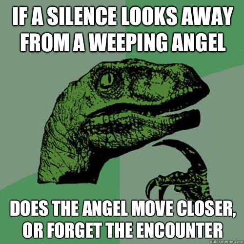 If a silence looks away from A weeping angel Does the angel move closer, or forget the encounter - If a silence looks away from A weeping angel Does the angel move closer, or forget the encounter  Philosoraptor