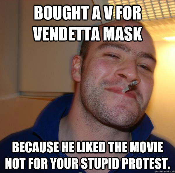Bought a v for vendetta mask because he liked the movie not for your stupid protest. - Bought a v for vendetta mask because he liked the movie not for your stupid protest.  Misc