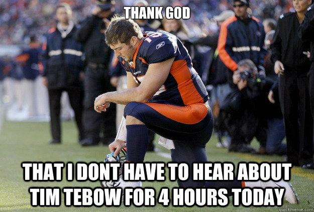 Thank God that I dont have to hear about tim tebow for 4 hours today - Thank God that I dont have to hear about tim tebow for 4 hours today  Tim Tebow Chant