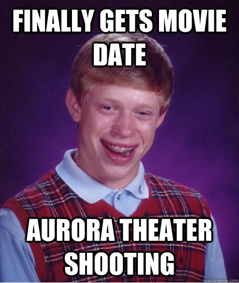 Finally gets movie date Aurora Theater shooting - Finally gets movie date Aurora Theater shooting  Bad Luck Brian
