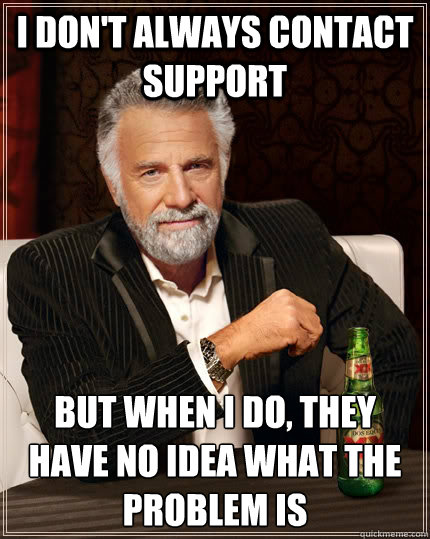 I don't always contact support but when I do, they have no idea what the problem is - I don't always contact support but when I do, they have no idea what the problem is  The Most Interesting Man In The World