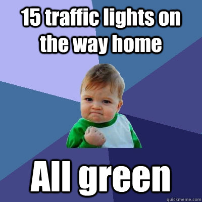 15 traffic lights on the way home All green - 15 traffic lights on the way home All green  Success Kid