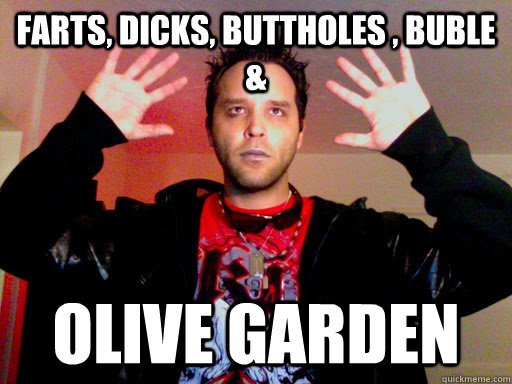 Farts, Dicks, BUttholes , Buble & OLive garden - Farts, Dicks, BUttholes , Buble & OLive garden  Misc