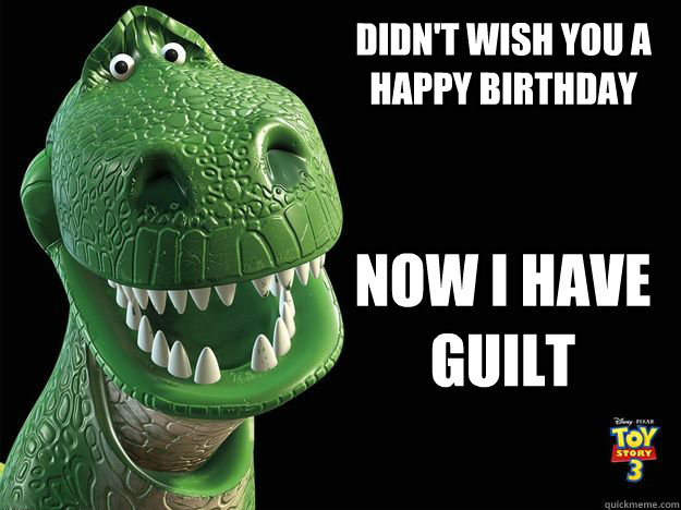 Didn't Wish you a Happy Birthday Now i have guilt - Didn't Wish you a Happy Birthday Now i have guilt  Guilty Rex