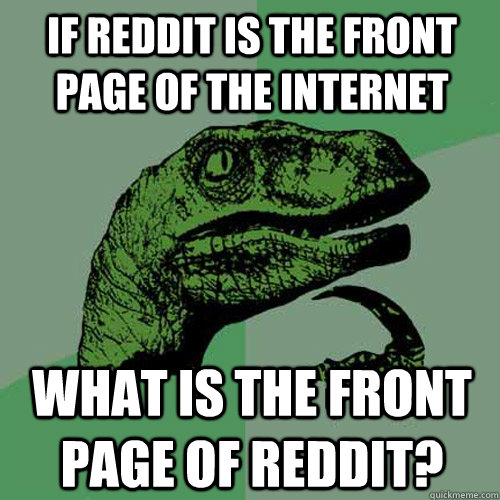 If Reddit is the front page of the internet What is the front page of Reddit? - If Reddit is the front page of the internet What is the front page of Reddit?  Philosoraptor
