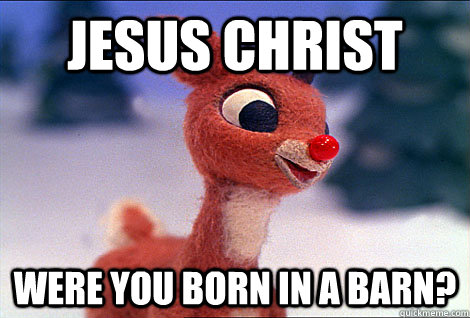 Jesus Christ Were you born in a barn?  Condescending Rudolph