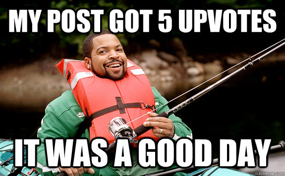 My post got 5 upvotes It was a good day - My post got 5 upvotes It was a good day  Success Ice Cube