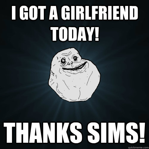 i got a girlfriend today! thanks sims! - i got a girlfriend today! thanks sims!  Forever Alone