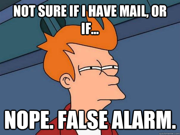 Not sure if I have mail, or if... nope. False alarm.  Futurama Fry