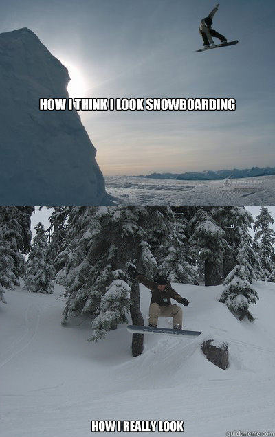 How I think I look snowboarding how I really look  Snowboarding