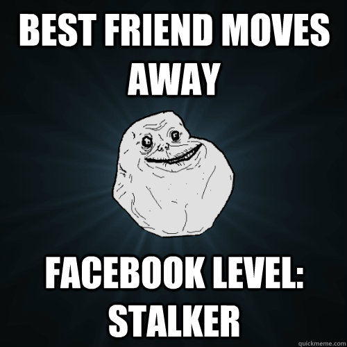 best friend moves away facebook level: stalker - best friend moves away facebook level: stalker  Forever Alone