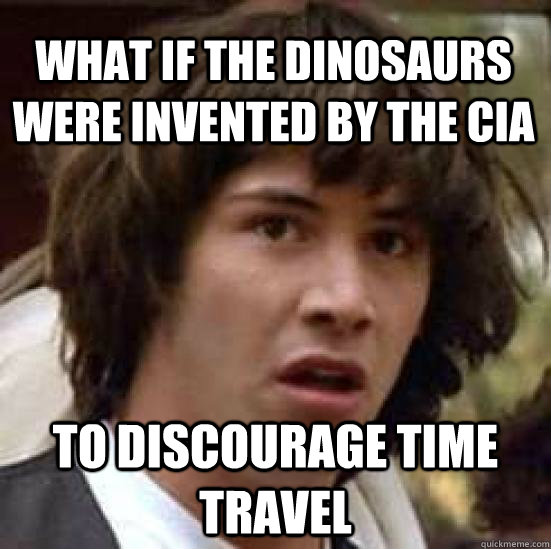 What if the dinosaurs were invented by the cia to discourage time travel  conspiracy keanu
