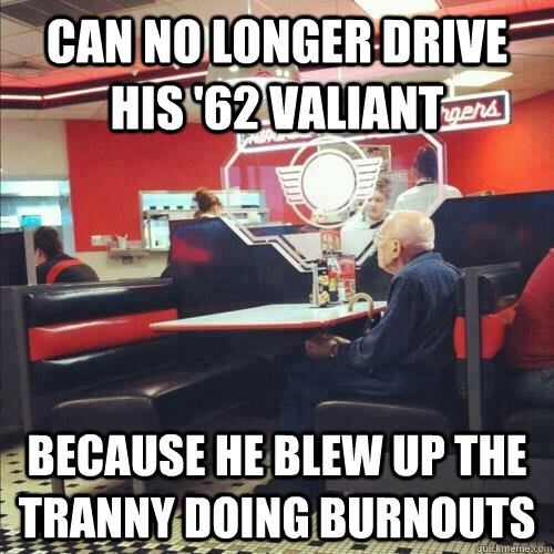 Can no longer drive his '62 Valiant Because he blew up the tranny doing burnouts  Misunderstood Senior Citizen