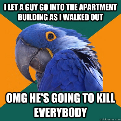 I let a guy go into the apartment building as I walked out OMG he's going to kill everybody - I let a guy go into the apartment building as I walked out OMG he's going to kill everybody  Paranoid Parrot