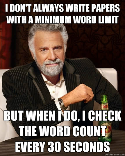 I don't always write papers with a minimum word limit But when I do, I check the word count every 30 seconds - I don't always write papers with a minimum word limit But when I do, I check the word count every 30 seconds  The Most Interesting Man In The World