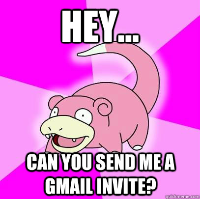 Hey... Can you send me a gmail invite?  Slowpoke