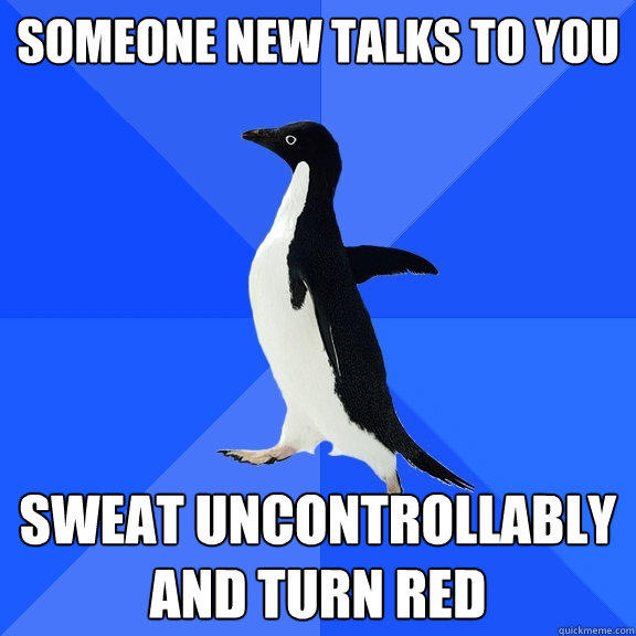 Someone new talks to you sweat uncontrollably and turn red - Someone new talks to you sweat uncontrollably and turn red  Socially Awkward Penguin