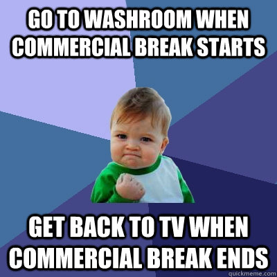 Go to washroom when commercial break starts get back to tv when commercial break ends - Go to washroom when commercial break starts get back to tv when commercial break ends  Success Kid