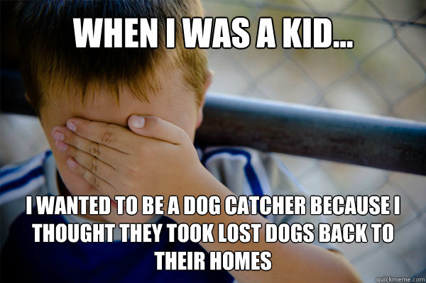 WHEN I WAS A KID... I WANTED TO BE A DOG CATCHER BECAUSE I THOUGHT THEY TOOK LOST DOGS BACK TO THEIR HOMES - WHEN I WAS A KID... I WANTED TO BE A DOG CATCHER BECAUSE I THOUGHT THEY TOOK LOST DOGS BACK TO THEIR HOMES  Misc