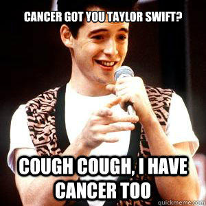 Cancer got you Taylor swift? cough cough, i have cancer too - Cancer got you Taylor swift? cough cough, i have cancer too  Fake sick Ferris