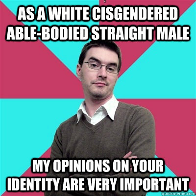 As a white cisgendered able-bodied straight male My opinions on your identity are very important