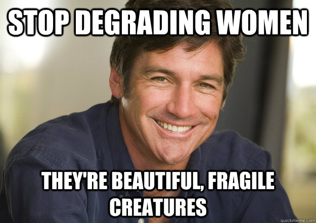 stop degrading women they're beautiful, fragile creatures  Not Quite Feminist Phil