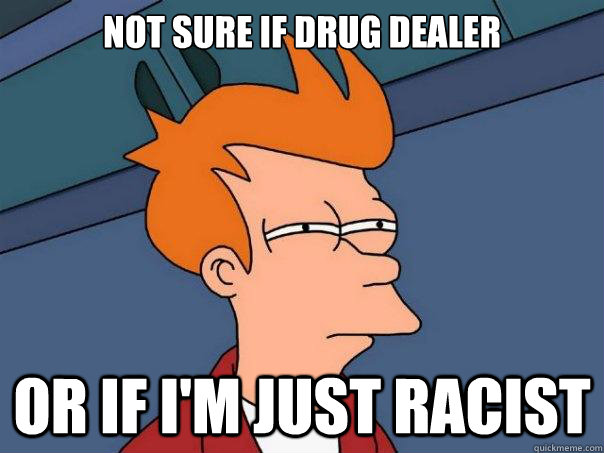 Not sure if drug dealer or if I'm just racist - Not sure if drug dealer or if I'm just racist  Futurama Fry