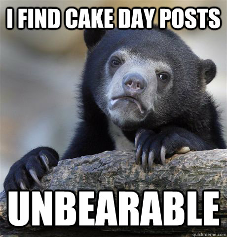 I find cake day posts unbearable - I find cake day posts unbearable  Confession Bear
