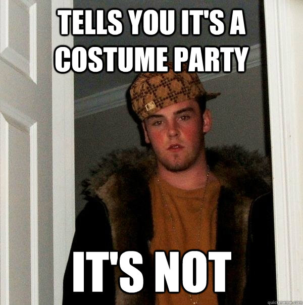 tells you it's a costume party it's not - tells you it's a costume party it's not  Scumbag Steve