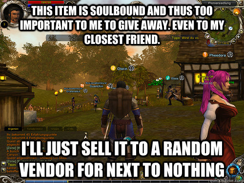 This item is soulbound and thus too important to me to give away. even to my closest friend. i'll just sell it to a random vendor for next to nothing - This item is soulbound and thus too important to me to give away. even to my closest friend. i'll just sell it to a random vendor for next to nothing  Misc