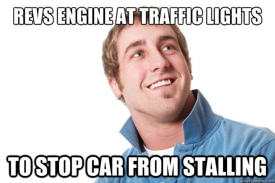 Revs engine at traffic lights to stop car from stalling - Revs engine at traffic lights to stop car from stalling  Misunderstood D-Bag