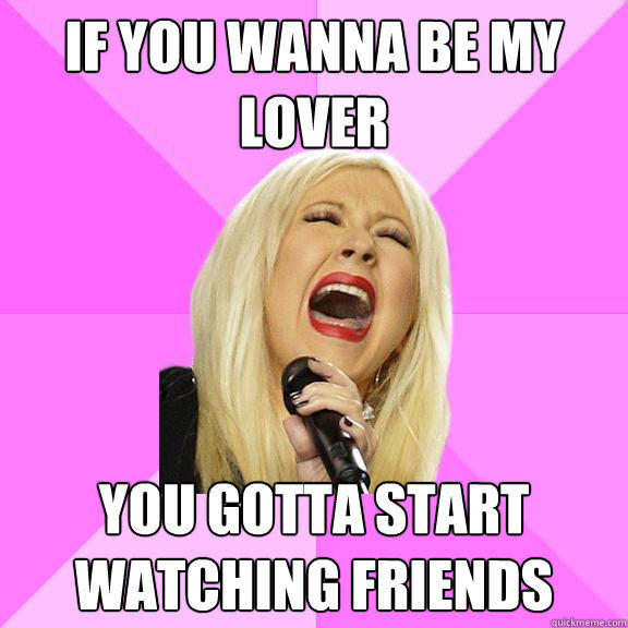 If you wanna be my lover you gotta start watching friends - If you wanna be my lover you gotta start watching friends  Wrong Lyrics Christina