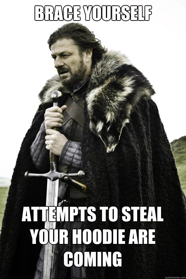Brace YOURSELF attempts to steal your hoodie are coming - Brace YOURSELF attempts to steal your hoodie are coming  Winter is coming