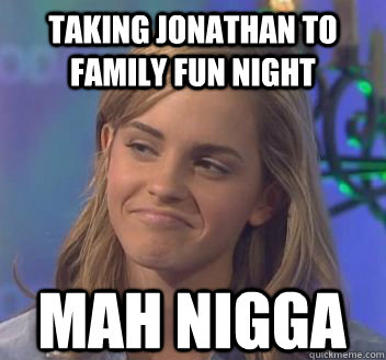 Taking Jonathan to family fun night mah nigga