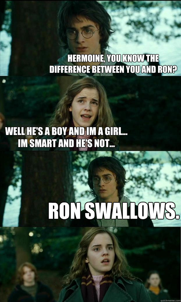 hermoine, you know the difference between you and ron? well he's a boy and im a girl... im smart and he's not... ron swallows. - hermoine, you know the difference between you and ron? well he's a boy and im a girl... im smart and he's not... ron swallows.  Horny Harry