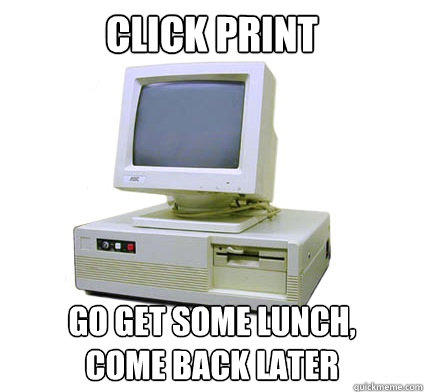 Click Print Go get some lunch, come back later  Your First Computer