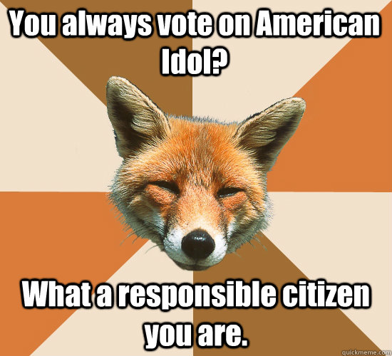 You always vote on American Idol? What a responsible citizen you are. - You always vote on American Idol? What a responsible citizen you are.  Condescending Fox