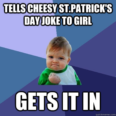 Tells cheesy St.Patrick's day joke to girl   Gets it in - Tells cheesy St.Patrick's day joke to girl   Gets it in  Success Kid