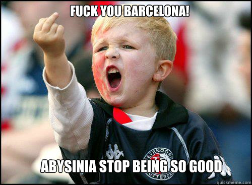 fuck you barcelona! abysinia stop being so good