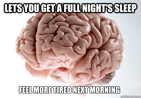 Lets you get a full night's sleep  FEEl MORE TIRED NEXT MORNING - Lets you get a full night's sleep  FEEl MORE TIRED NEXT MORNING  Scumbag Brain