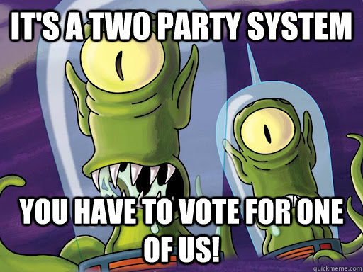 It's a two party system You have to vote for one of us!  aliens