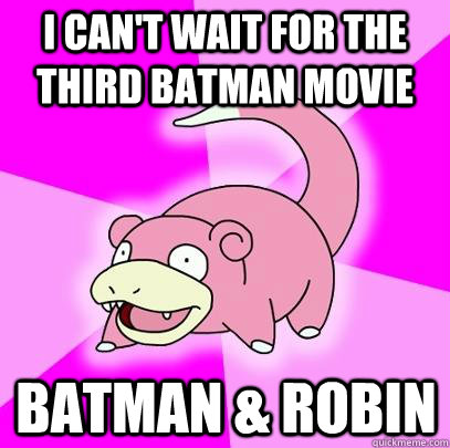 I can't wait for the third Batman movie Batman & Robin - I can't wait for the third Batman movie Batman & Robin  Slowpoke